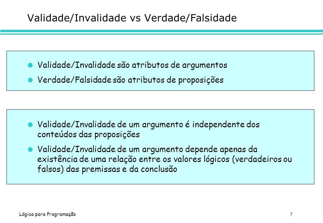 Lógica para Programação 7 Validade/Invalidade vs Verdade/Falsidade Validade/Invalidade são atributos de argumentos Verdade/Falsidade são atributos de