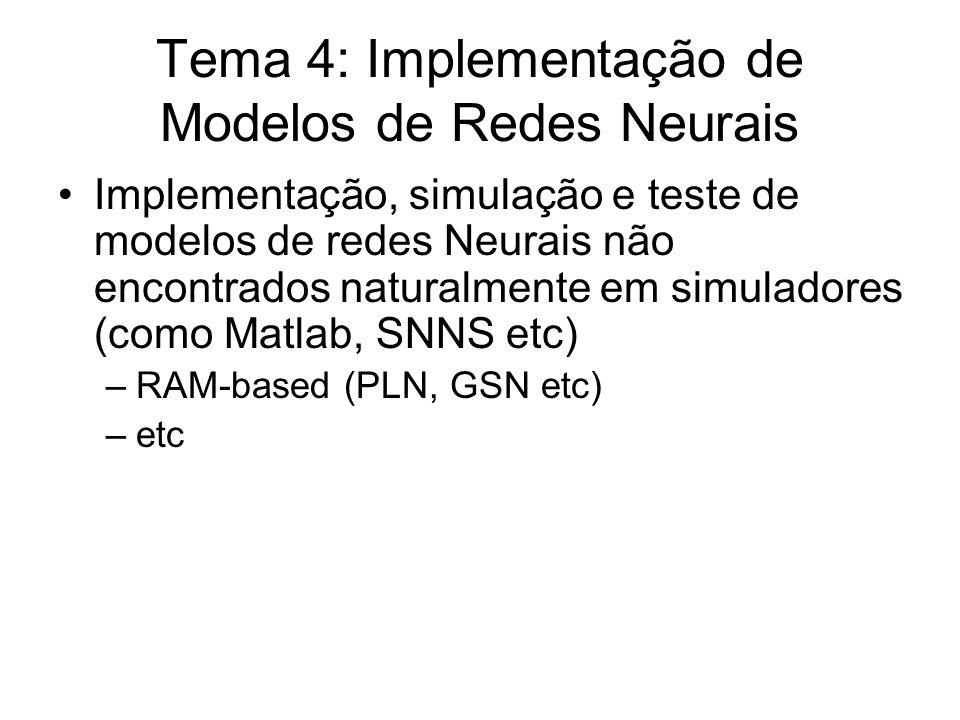 Tema 4: Implementação de Modelos de Redes Neurais Implementação, simulação e teste de modelos de redes Neurais não encontrados naturalmente em simuladores (como Matlab, SNNS etc) –RAM-based (PLN, GSN etc) –etc
