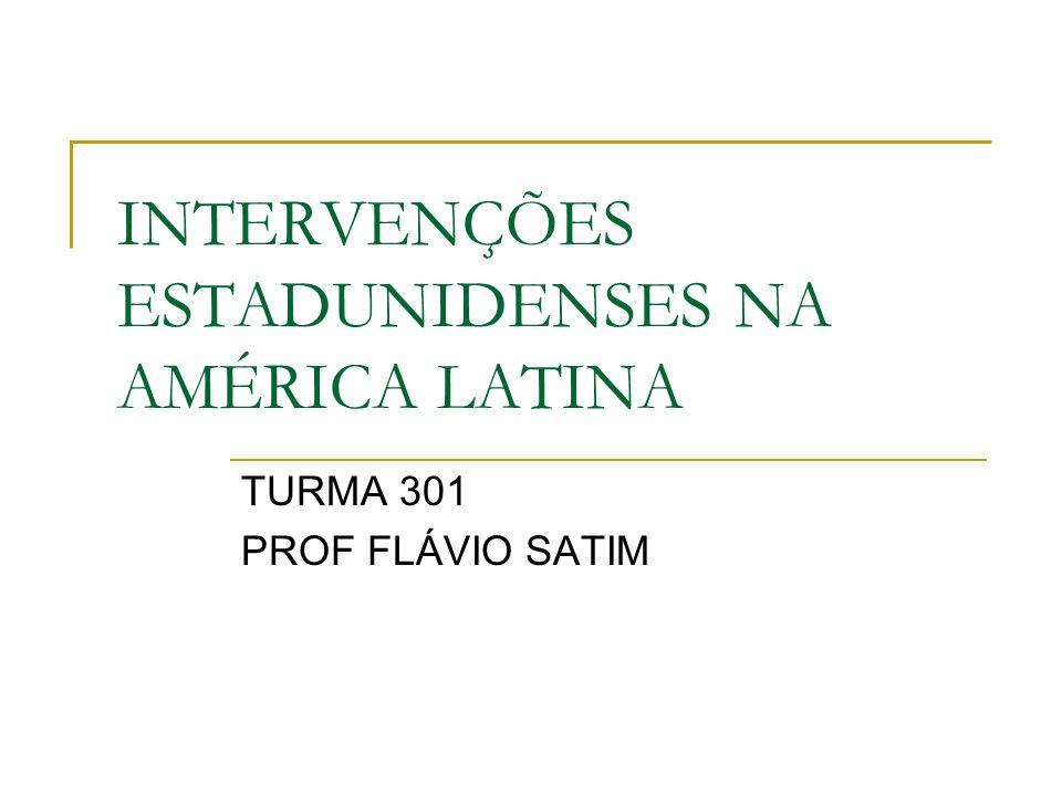 INTERVENÇÕES ESTADUNIDENSES NA AMÉRICA LATINA TURMA 301 PROF FLÁVIO SATIM