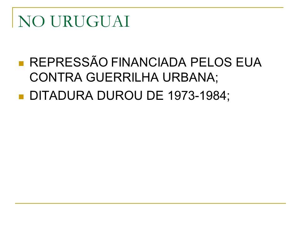 NO URUGUAI REPRESSÃO FINANCIADA PELOS EUA CONTRA GUERRILHA URBANA; DITADURA DUROU DE 1973-1984;
