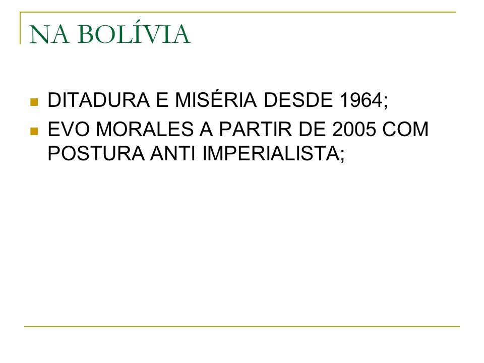 NA BOLÍVIA DITADURA E MISÉRIA DESDE 1964; EVO MORALES A PARTIR DE 2005 COM POSTURA ANTI IMPERIALISTA;