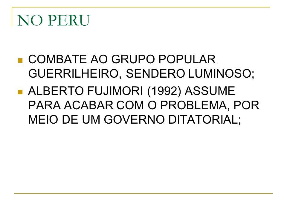 NO PERU COMBATE AO GRUPO POPULAR GUERRILHEIRO, SENDERO LUMINOSO; ALBERTO FUJIMORI (1992) ASSUME PARA ACABAR COM O PROBLEMA, POR MEIO DE UM GOVERNO DITATORIAL;