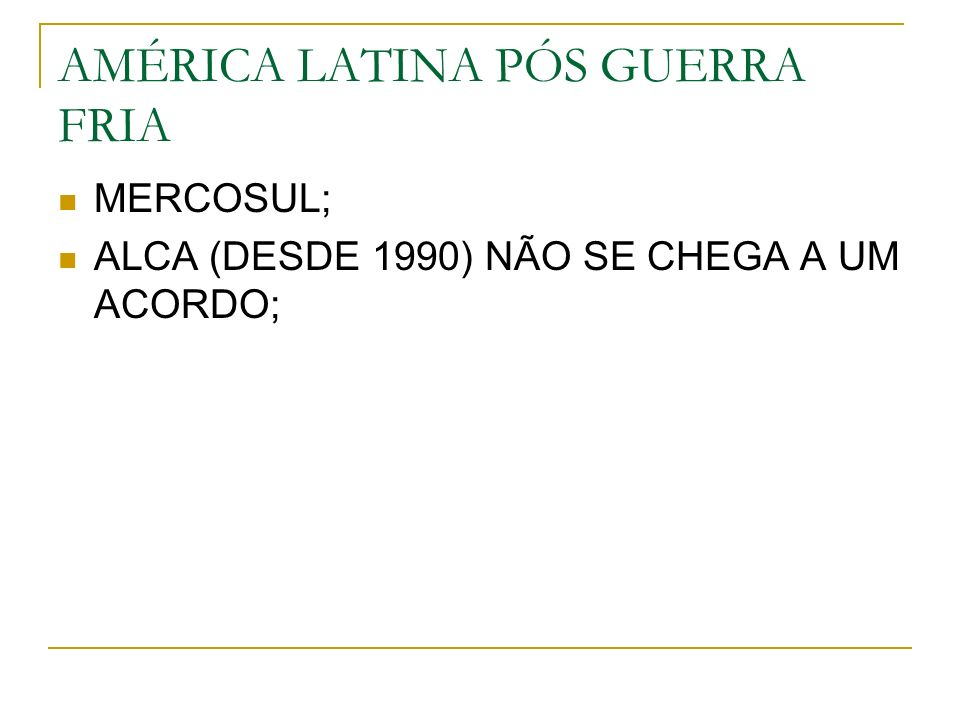 AMÉRICA LATINA PÓS GUERRA FRIA MERCOSUL; ALCA (DESDE 1990) NÃO SE CHEGA A UM ACORDO;