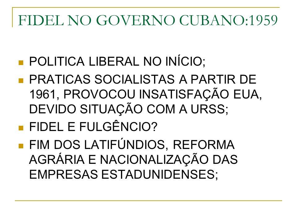 FIDEL NO GOVERNO CUBANO:1959 POLITICA LIBERAL NO INÍCIO; PRATICAS SOCIALISTAS A PARTIR DE 1961, PROVOCOU INSATISFAÇÃO EUA, DEVIDO SITUAÇÃO COM A URSS; FIDEL E FULGÊNCIO.
