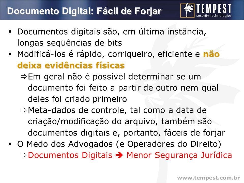 Documento Digital: Fácil de Forjar Documentos digitais são, em última instância, longas seqüências de bits não deixa evidências físicas Modificá-los é rápido, corriqueiro, eficiente e não deixa evidências físicas Em geral não é possível determinar se um documento foi feito a partir de outro nem qual deles foi criado primeiro Meta-dados de controle, tal como a data de criação/modificação do arquivo, também são documentos digitais e, portanto, fáceis de forjar O Medo dos Advogados (e Operadores do Direito) Documentos Digitais Menor Segurança Jurídica