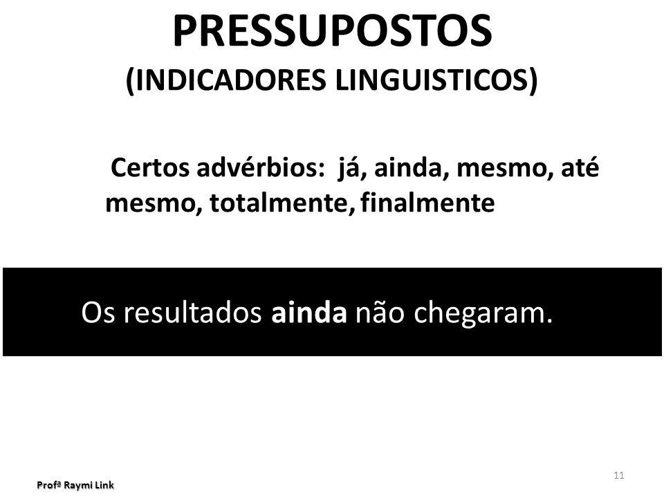 Profª Raymi Link 11 PRESSUPOSTOS (INDICADORES LINGUISTICOS) Certos advérbios: já, ainda, mesmo, até mesmo, totalmente, finalmente Os resultados ainda não chegaram.