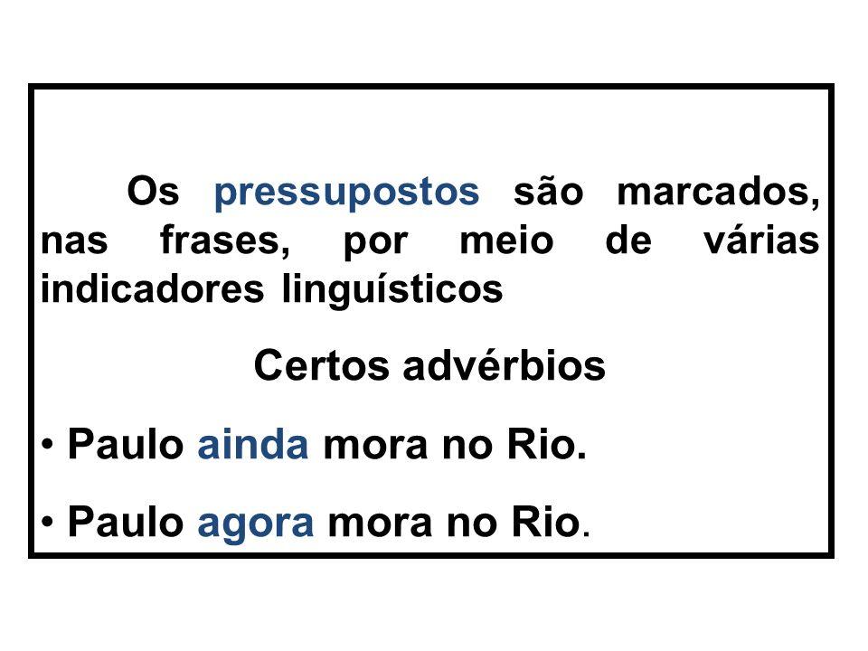 Os pressupostos são marcados, nas frases, por meio de várias indicadores linguísticos Certos advérbios Paulo ainda mora no Rio.