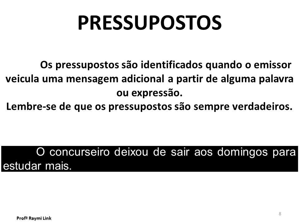 Profª Raymi Link 8 PRESSUPOSTOS Os pressupostos são identificados quando o emissor veicula uma mensagem adicional a partir de alguma palavra ou expressão.