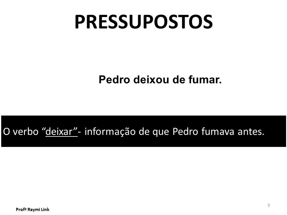 Profª Raymi Link 9 PRESSUPOSTOS Pedro deixou de fumar.