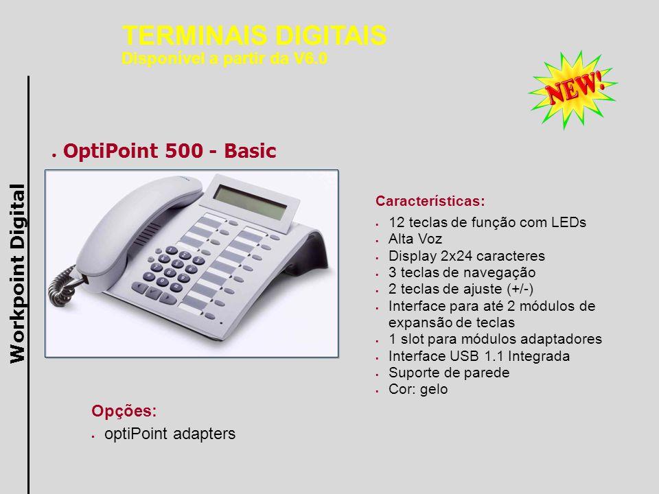 OptiPoint 500 - Standard Características: 12 teclas de função com LEDs Viva-voz full-duplex Display 2x24 caracteres 3 teclas de navegação 2 teclas de ajuste (+/-) Interface para até 2 módulos de expansão de teclas 1 slot para módulos adaptadores Interface USB 1.1 Integrada Suporte de parede Cor: gelo Opções: optiPoint adapters Workpoint Digital TERMINAIS DIGITAIS Disponível a partir da V6.0