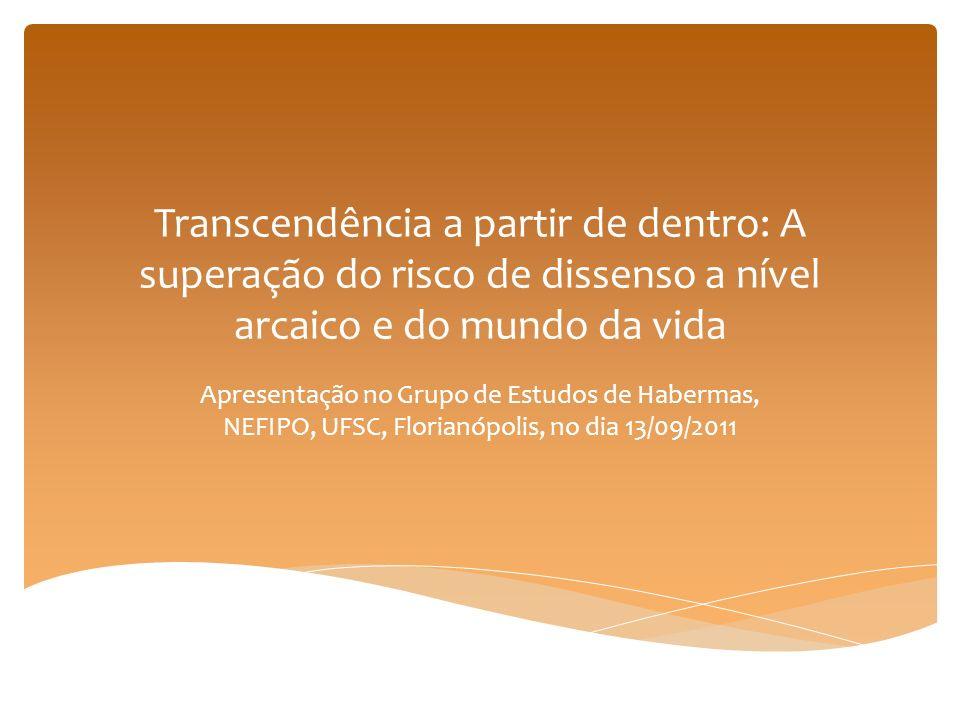 Transcendência a partir de dentro: A superação do risco de dissenso a nível arcaico e do mundo da vida Apresentação no Grupo de Estudos de Habermas, N