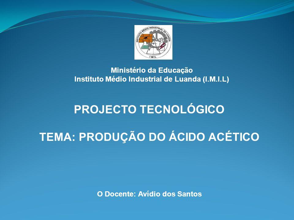 Ministério da Educação Instituto Médio Industrial de Luanda (I.M.I.L) PROJECTO TECNOLÓGICO TEMA: PRODUÇÃO DO ÁCIDO ACÉTICO O Docente: Avídio dos Santo