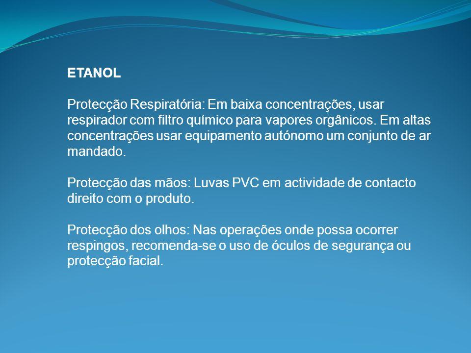 ETANOL Protecção Respiratória: Em baixa concentrações, usar respirador com filtro químico para vapores orgânicos. Em altas concentrações usar equipame