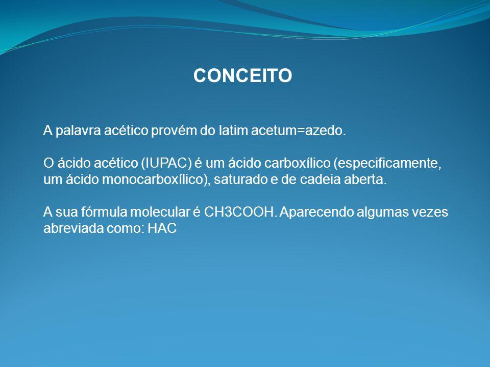 CONCEITO A palavra acético provém do latim acetum=azedo. O ácido acético (IUPAC) é um ácido carboxílico (especificamente, um ácido monocarboxílico), s