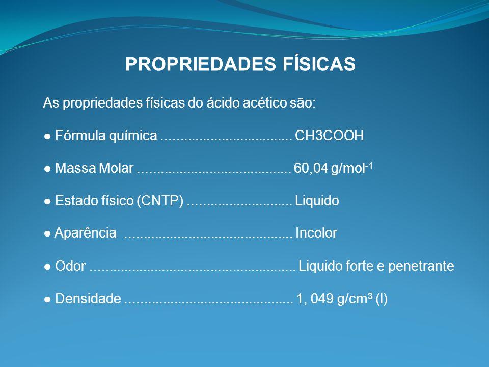 PROPRIEDADES FÍSICAS As propriedades físicas do ácido acético são: Fórmula química................................... CH3COOH Massa Molar.............