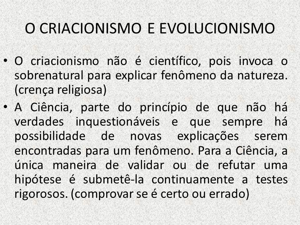 O CRIACIONISMO E EVOLUCIONISMO O criacionismo não é científico, pois invoca o sobrenatural para explicar fenômeno da natureza. (crença religiosa) A Ci