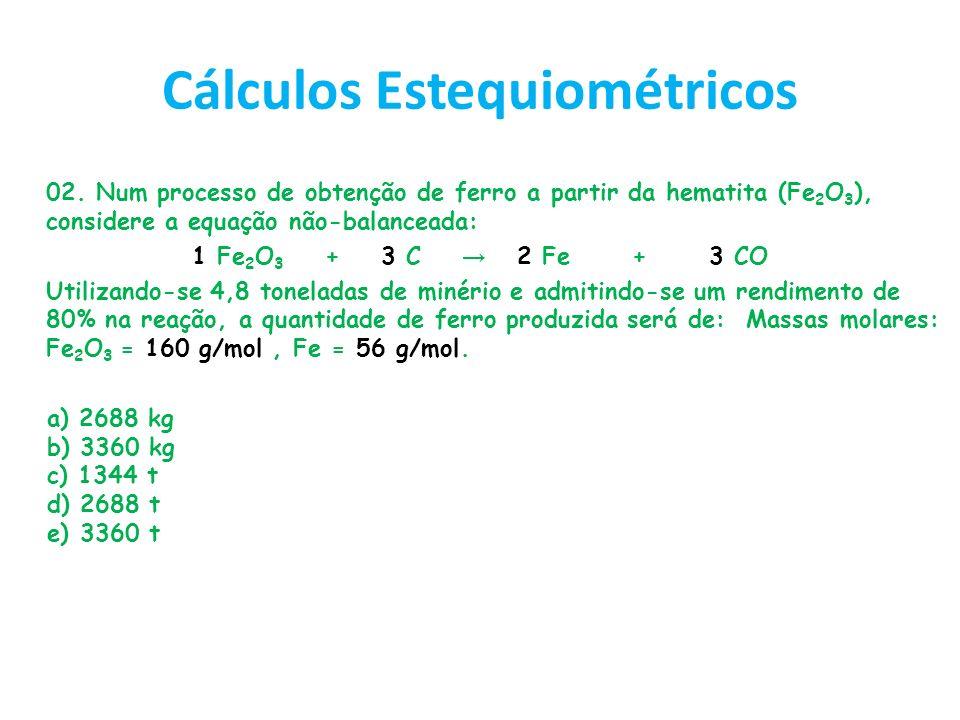 Cálculos Estequiométricos 02. Num processo de obtenção de ferro a partir da hematita (Fe 2 O 3 ), considere a equação não-balanceada: 1 Fe 2 O 3 + 3 C