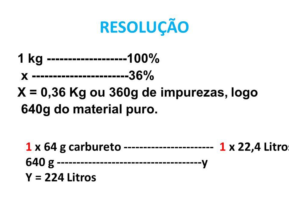 RESOLUÇÃO 1 kg -------------------100% x -----------------------36% X = 0,36 Kg ou 360g de impurezas, logo 640g do material puro. 1 x 64 g carbureto -