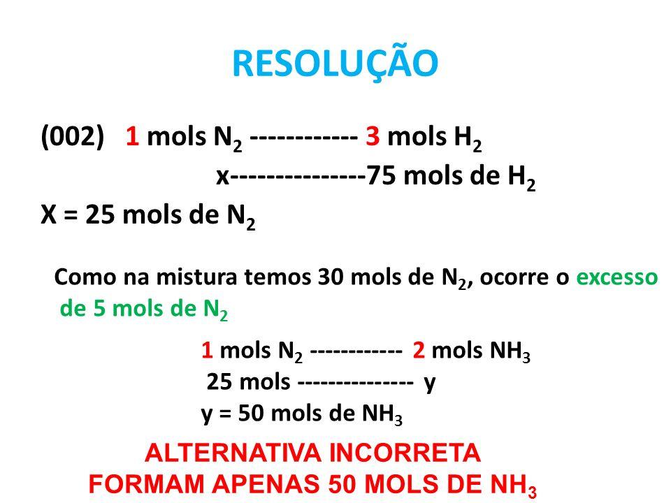 RESOLUÇÃO (004) 1 x 28gde N 2 ----------------3 x 2g de H 2 10g ------------------------x X = 2,14 g de H 2 OCORRE EXCESSO DE 27,86g de H 2 ALTERNATIVA INCORRETA