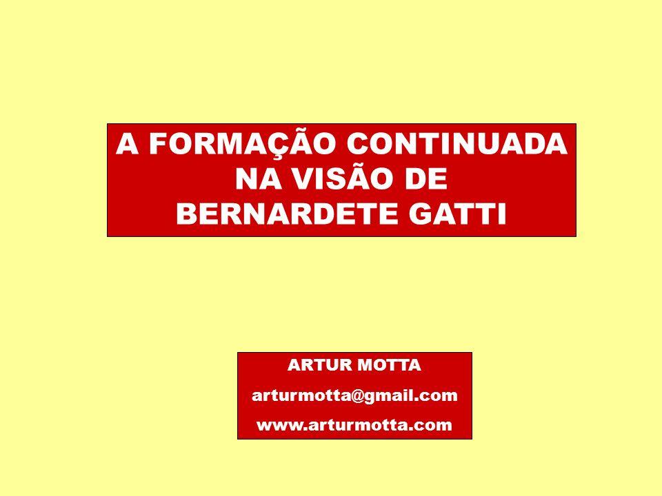 A FORMAÇÃO CONTINUADA NA VISÃO DE BERNARDETE GATTI ARTUR MOTTA arturmotta@gmail.com www.arturmotta.com