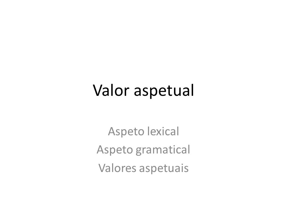 Valor aspetual Aspeto lexical Aspeto gramatical Valores aspetuais
