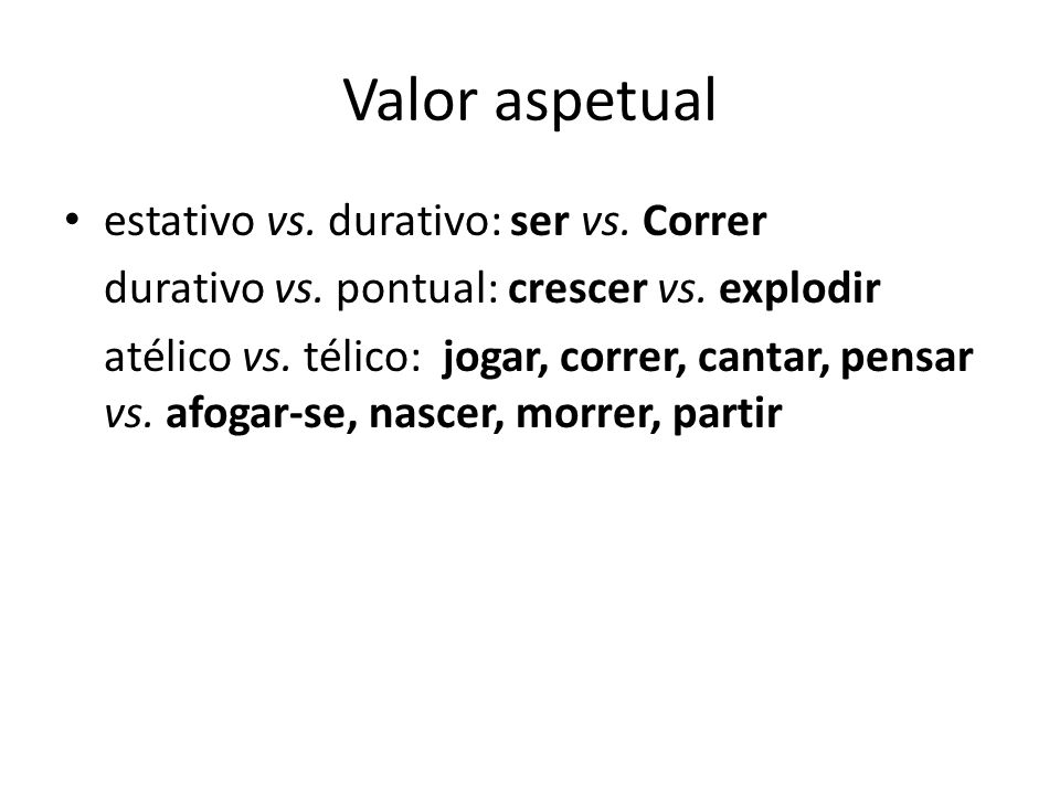 Valor aspetual estativo vs. durativo: ser vs. Correr durativo vs. pontual: crescer vs. explodir atélico vs. télico: jogar, correr, cantar, pensar vs.