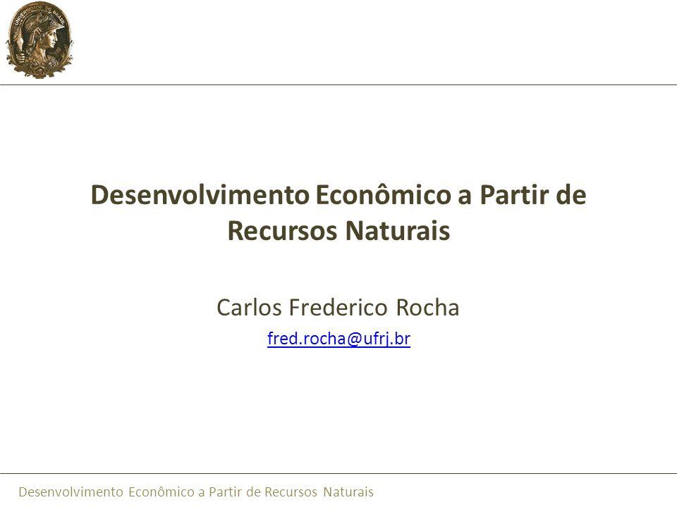 Desenvolvimento Econômico a Partir de Recursos Naturais Carlos Frederico Rocha fred.rocha@ufrj.br