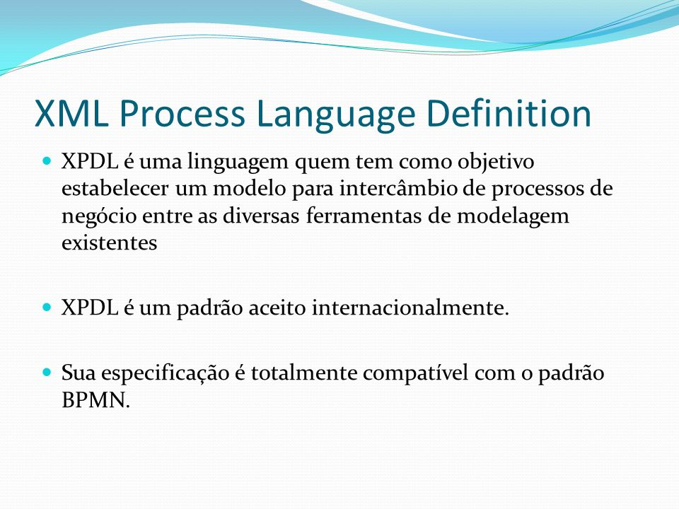 XML Process Language Definition XPDL é uma linguagem quem tem como objetivo estabelecer um modelo para intercâmbio de processos de negócio entre as di