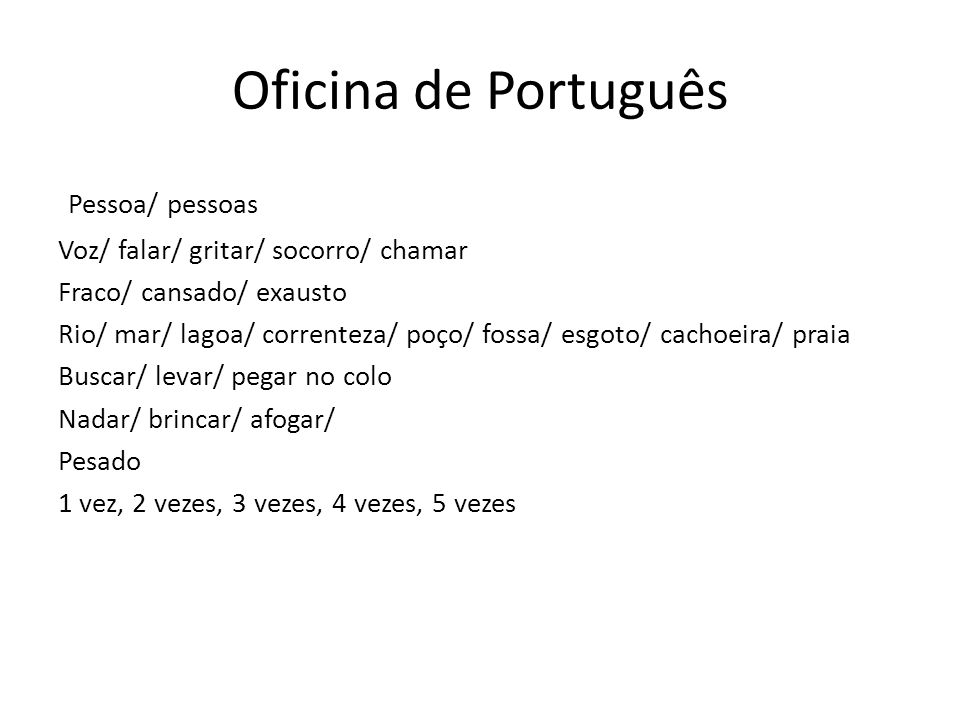 Pessoa/ pessoas Voz/ falar/ gritar/ socorro/ chamar Fraco/ cansado/ exausto Rio/ mar/ lagoa/ correnteza/ poço/ fossa/ esgoto/ cachoeira/ praia Buscar/