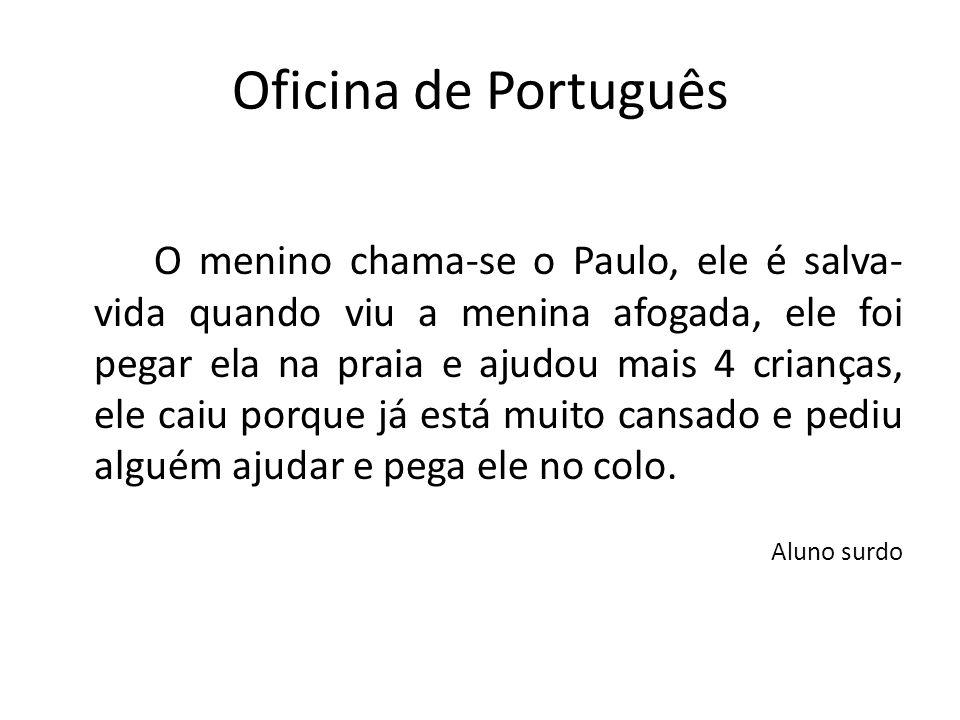 Oficina de Português O menino chama-se o Paulo, ele é salva- vida quando viu a menina afogada, ele foi pegar ela na praia e ajudou mais 4 crianças, el