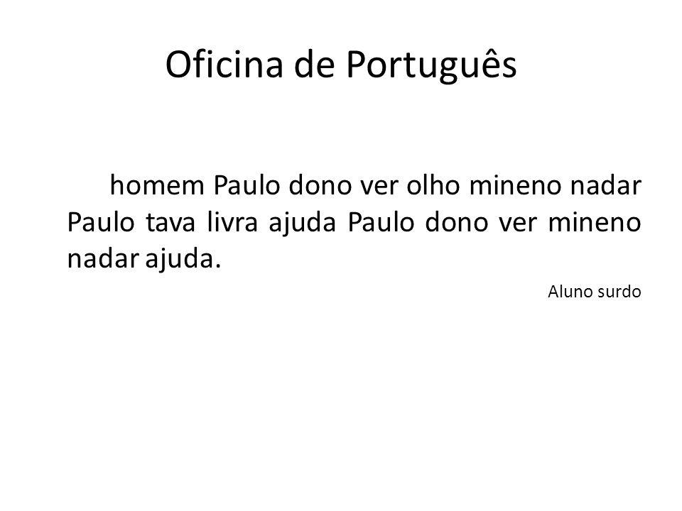 Oficina de Português homem Paulo dono ver olho mineno nadar Paulo tava livra ajuda Paulo dono ver mineno nadar ajuda. Aluno surdo