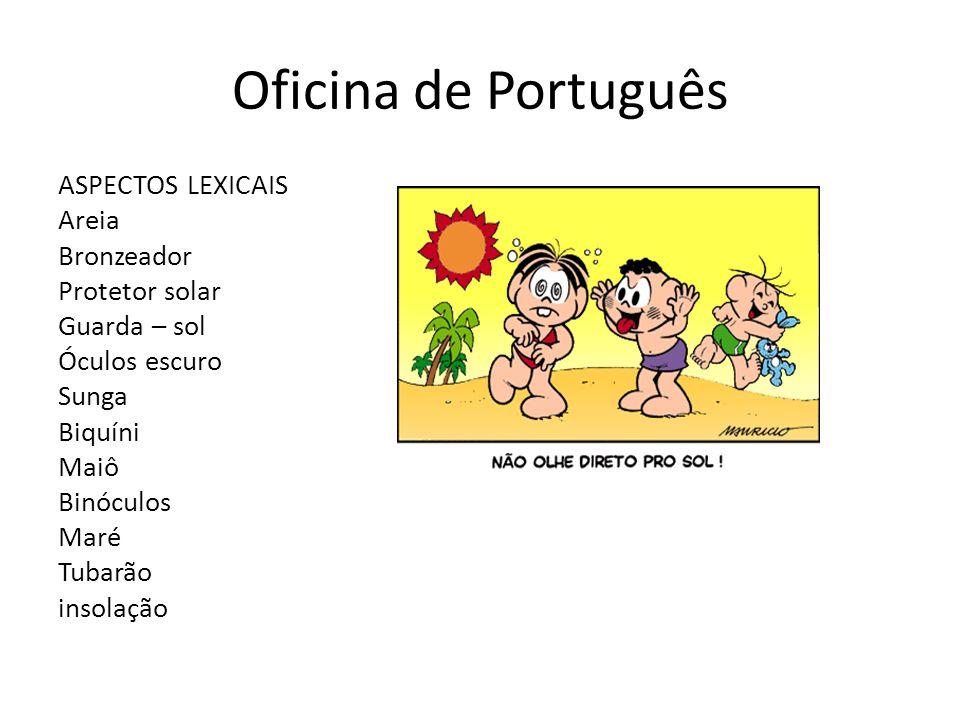 Oficina de Português ASPECTOS LEXICAIS Areia Bronzeador Protetor solar Guarda – sol Óculos escuro Sunga Biquíni Maiô Binóculos Maré Tubarão insolação