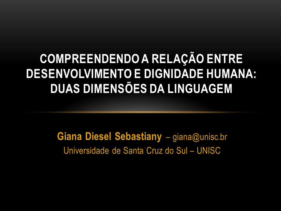 Giana Diesel Sebastiany – giana@unisc.br Universidade de Santa Cruz do Sul – UNISC COMPREENDENDO A RELAÇÃO ENTRE DESENVOLVIMENTO E DIGNIDADE HUMANA: D