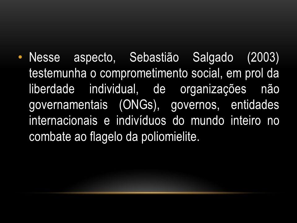 Nesse aspecto, Sebastião Salgado (2003) testemunha o comprometimento social, em prol da liberdade individual, de organizações não governamentais (ONGs