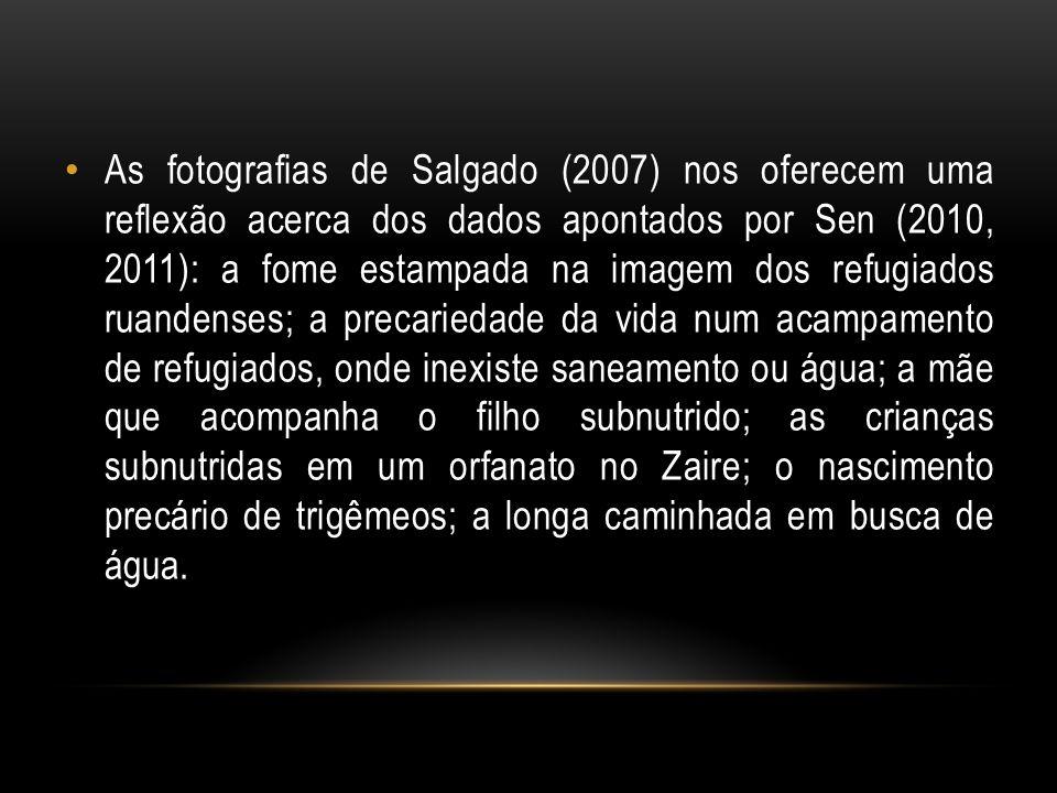 As fotografias de Salgado (2007) nos oferecem uma reflexão acerca dos dados apontados por Sen (2010, 2011): a fome estampada na imagem dos refugiados