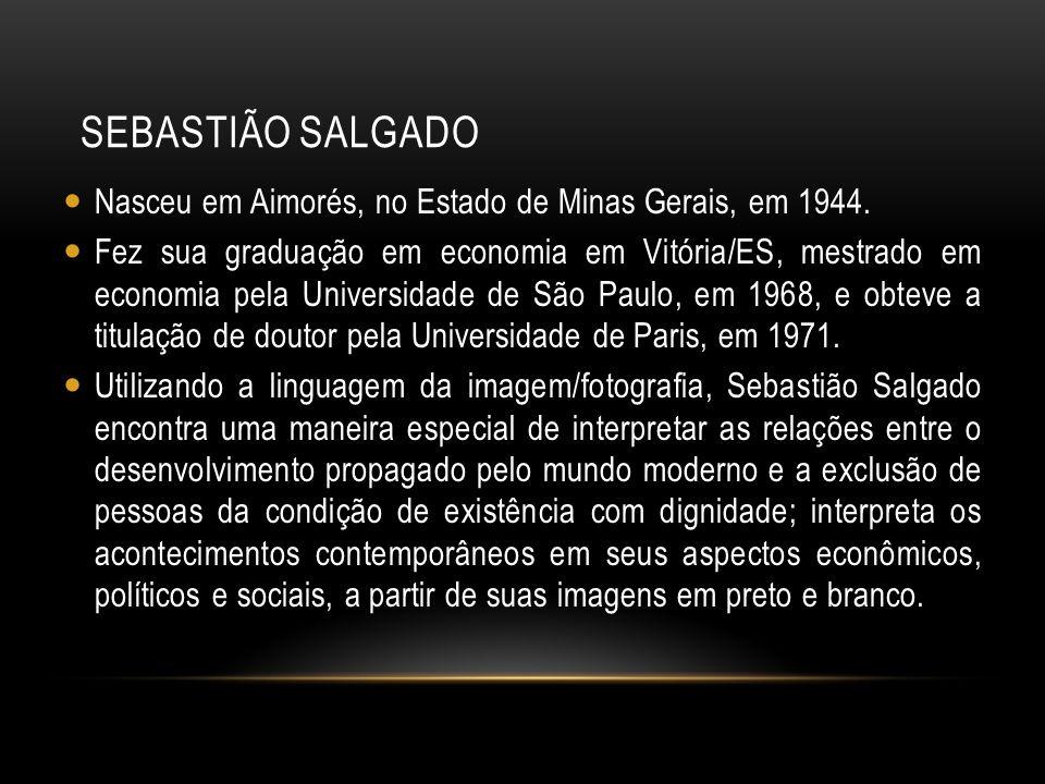 SEBASTIÃO SALGADO Nasceu em Aimorés, no Estado de Minas Gerais, em 1944. Fez sua graduação em economia em Vitória/ES, mestrado em economia pela Univer