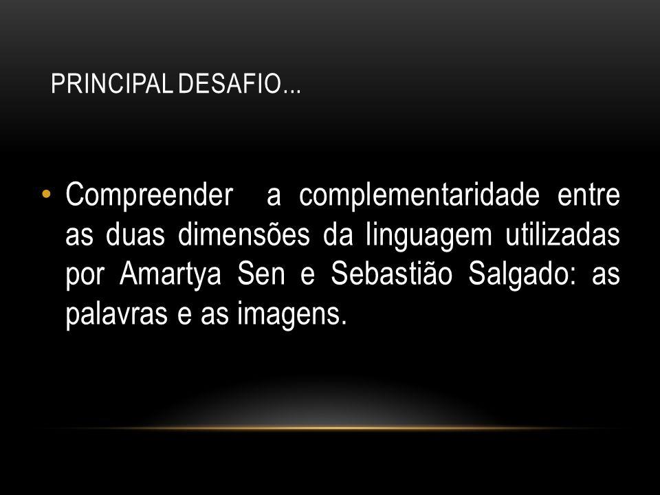 PRINCIPAL DESAFIO... Compreender a complementaridade entre as duas dimensões da linguagem utilizadas por Amartya Sen e Sebastião Salgado: as palavras