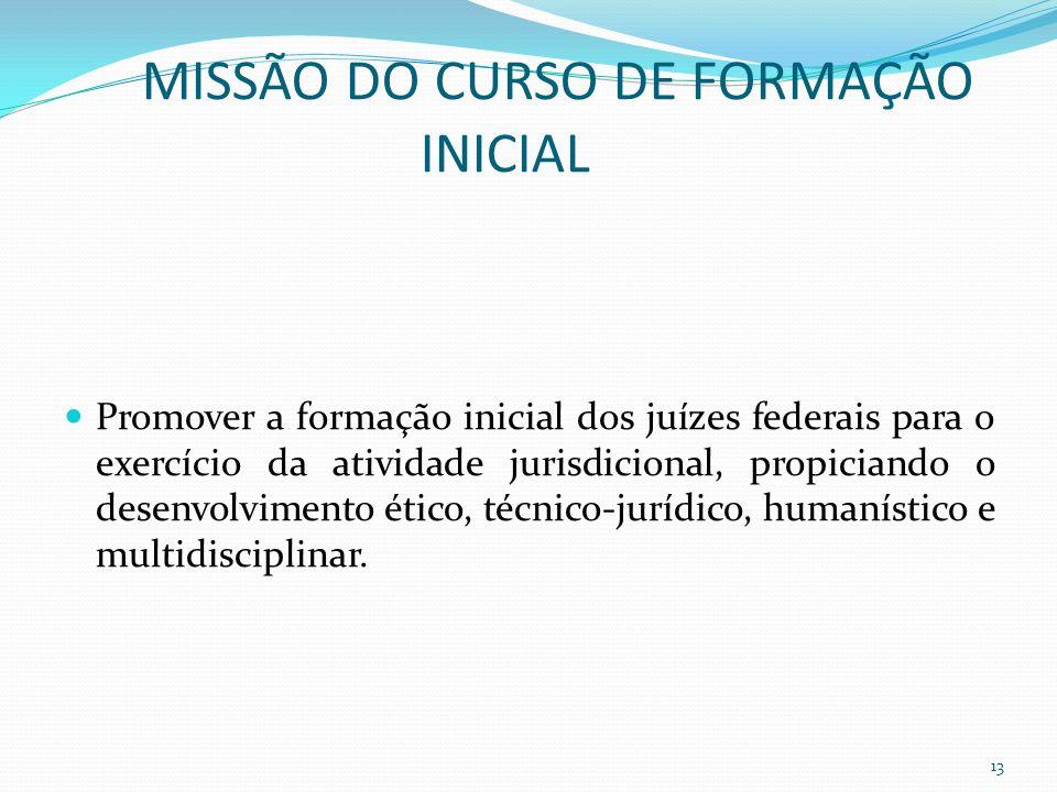 MISSÃO DO CURSO DE FORMAÇÃO INICIAL Promover a formação inicial dos juízes federais para o exercício da atividade jurisdicional, propiciando o desenvolvimento ético, técnico-jurídico, humanístico e multidisciplinar.