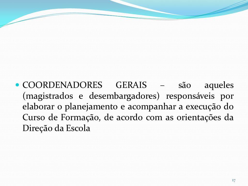 COORDENADORES GERAIS – são aqueles (magistrados e desembargadores) responsáveis por elaborar o planejamento e acompanhar a execução do Curso de Formação, de acordo com as orientações da Direção da Escola 17
