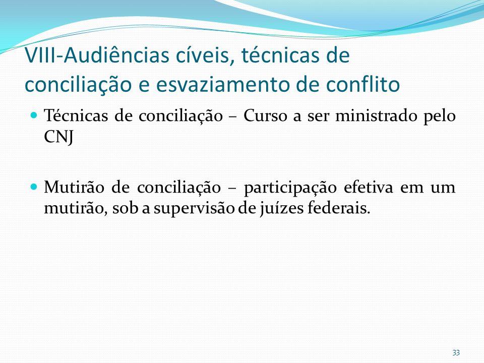 VIII-Audiências cíveis, técnicas de conciliação e esvaziamento de conflito Técnicas de conciliação – Curso a ser ministrado pelo CNJ Mutirão de conciliação – participação efetiva em um mutirão, sob a supervisão de juízes federais.
