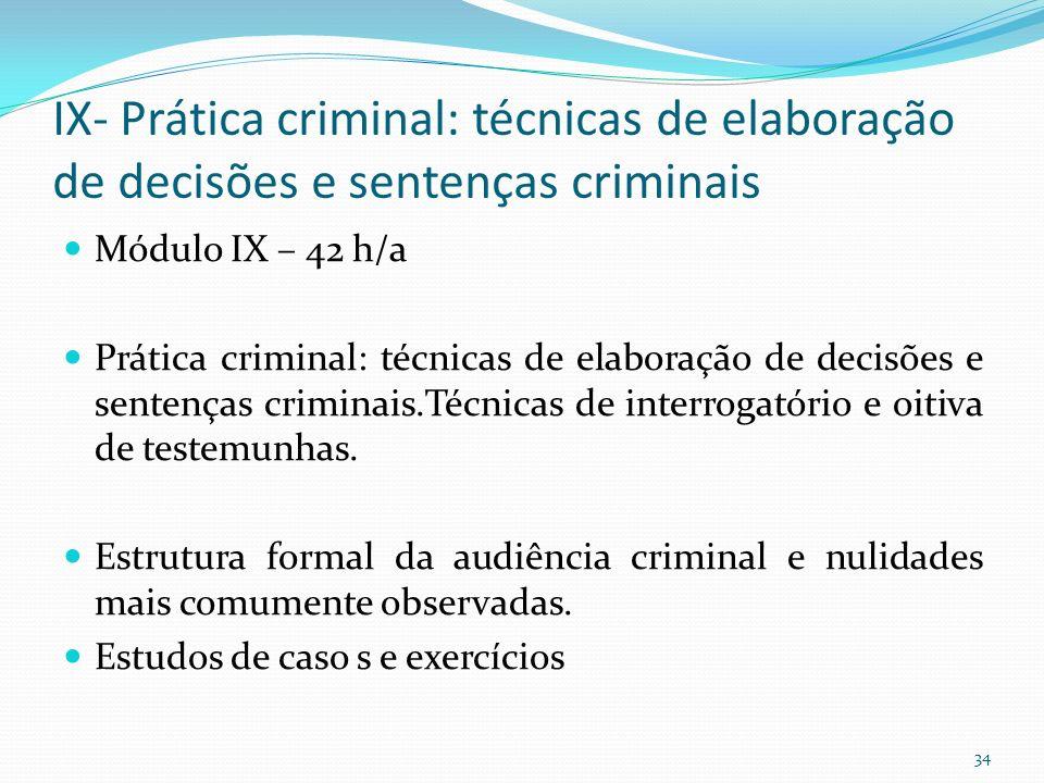 IX- Prática criminal: técnicas de elaboração de decisões e sentenças criminais Módulo IX – 42 h/a Prática criminal: técnicas de elaboração de decisões e sentenças criminais.Técnicas de interrogatório e oitiva de testemunhas.
