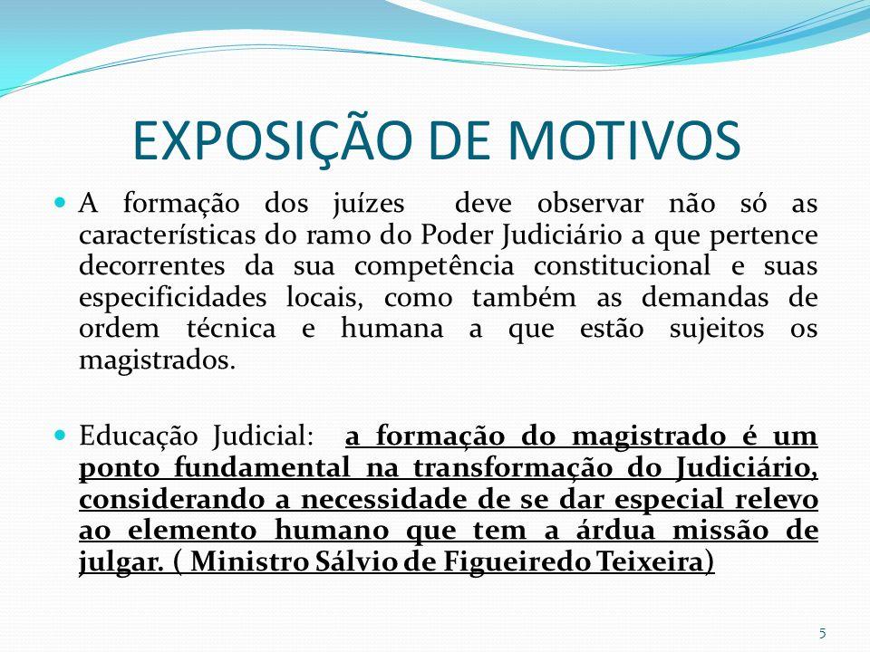 EXPOSIÇÃO DE MOTIVOS A formação dos juízes deve observar não só as características do ramo do Poder Judiciário a que pertence decorrentes da sua competência constitucional e suas especificidades locais, como também as demandas de ordem técnica e humana a que estão sujeitos os magistrados.