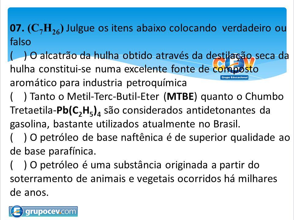 07. (C 7 H 26 ) Julgue os itens abaixo colocando verdadeiro ou falso ( ) O alcatrão da hulha obtido através da destilação seca da hulha constitui-se n