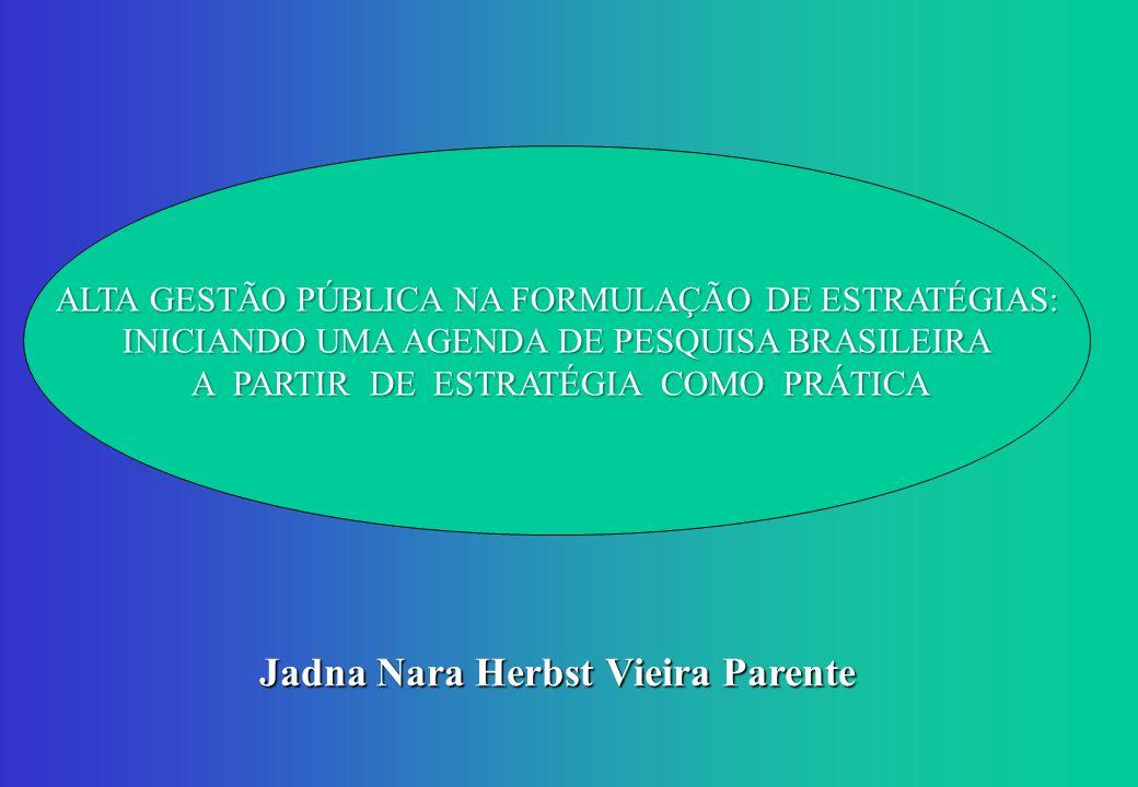 Jadna Nara Herbst Vieira Parente ALTA GESTÃO PÚBLICA NA FORMULAÇÃO DE ESTRATÉGIAS: INICIANDO UMA AGENDA DE PESQUISA BRASILEIRA A PARTIR DE ESTRATÉGIA