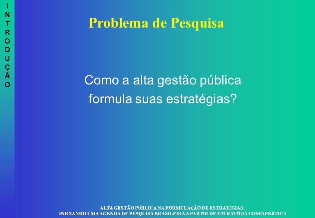 Como a alta gestão pública formula suas estratégias? INTRODUÇÃOINTRODUÇÃO Problema de Pesquisa ALTA GESTÃO P Ú BLICA NA FORMULA Ç ÃO DE ESTRAT É GIAS: