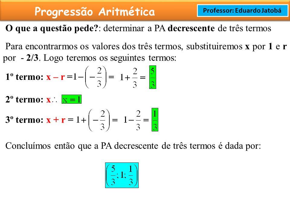 Prof: Rodrigo Cavalcanti Progressão Aritmética Professor: Eduardo Jatobá O que a questão pede?: determinar a PA decrescente de três termos Para encontrarmos os valores dos três termos, substituiremos x por 1 e r por - 2/3.