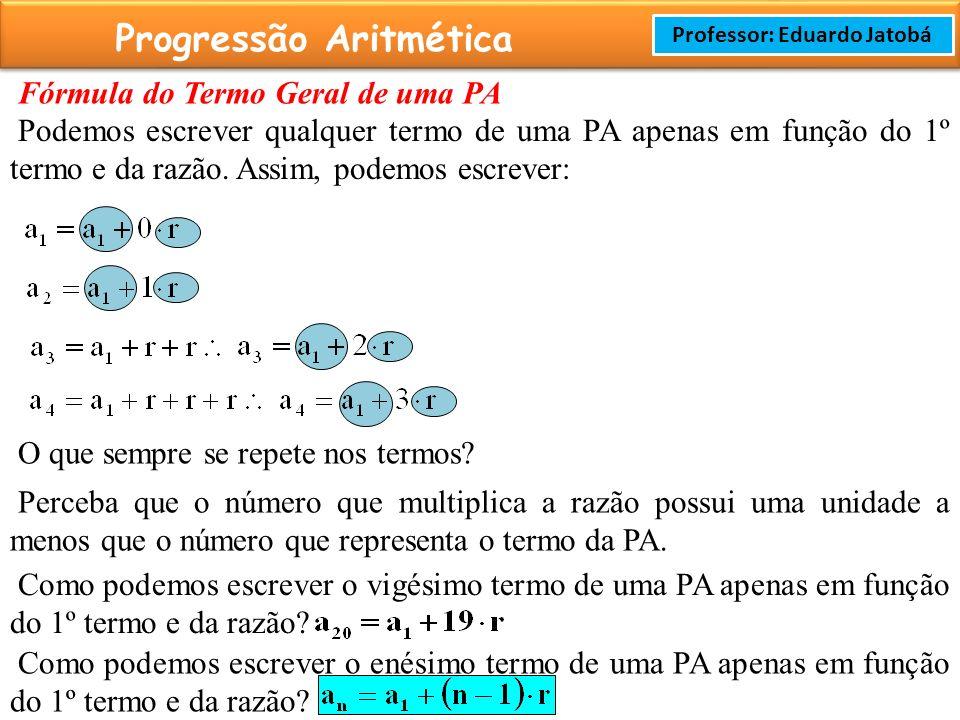 Prof: Rodrigo Cavalcanti Progressão Aritmética Professor: Eduardo Jatobá Fórmula do Termo Geral de uma PA Podemos escrever qualquer termo de uma PA apenas em função do 1º termo e da razão.