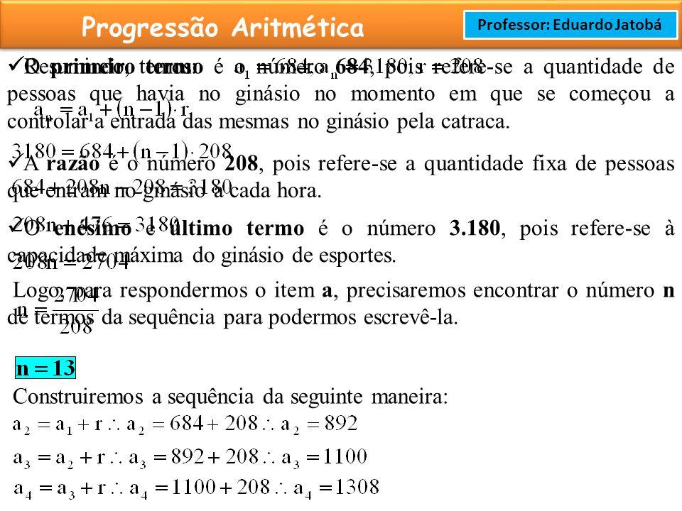 Prof: Rodrigo Cavalcanti Progressão Aritmética Professor: Eduardo Jatobá O primeiro termo é o número 684, pois refere-se a quantidade de pessoas que havia no ginásio no momento em que se começou a controlar a entrada das mesmas no ginásio pela catraca.