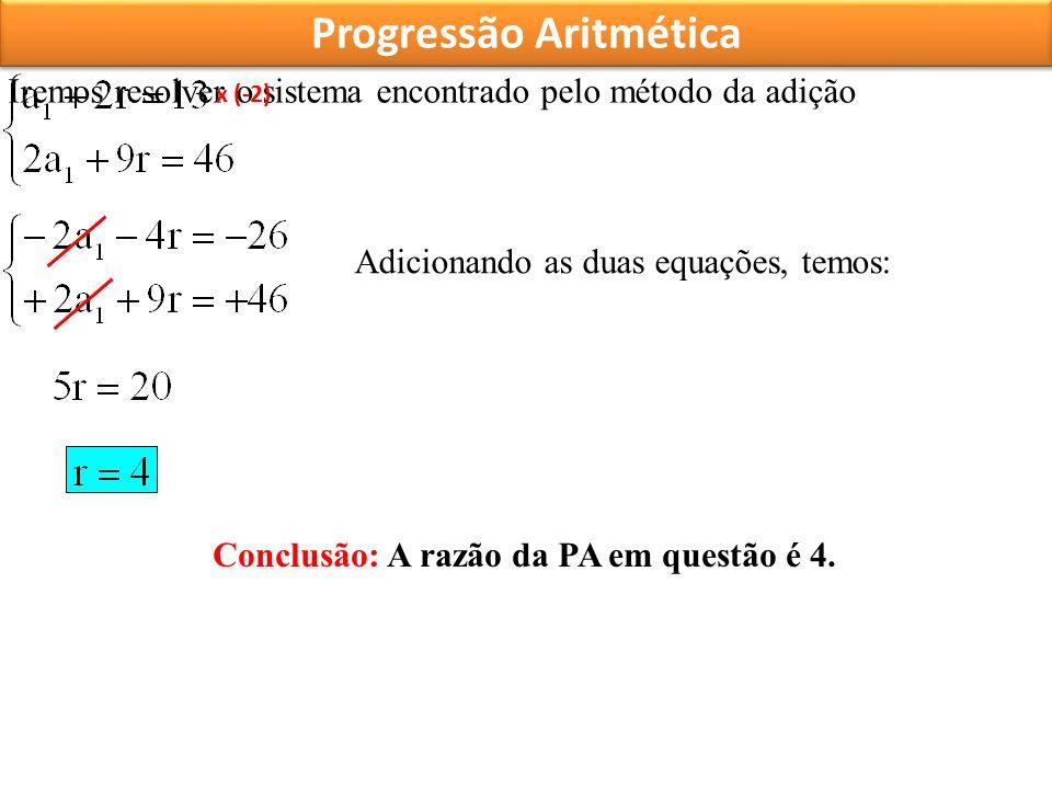 Progressão Aritmética Iremos resolver o sistema encontrado pelo método da adição x (-2) Adicionando as duas equações, temos: Conclusão: A razão da PA em questão é 4.