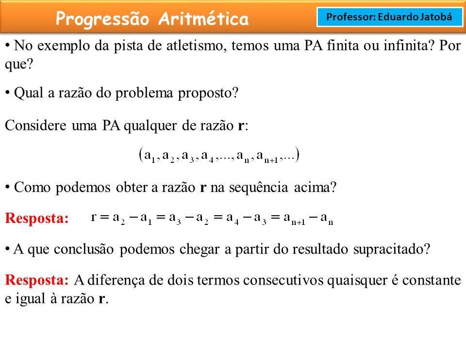 Prof: Rodrigo Cavalcanti Progressão Aritmética Professor: Eduardo Jatobá No exemplo da pista de atletismo, temos uma PA finita ou infinita.